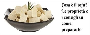 Cosa è il tofu? Proprietà e consigli su come prepararlo